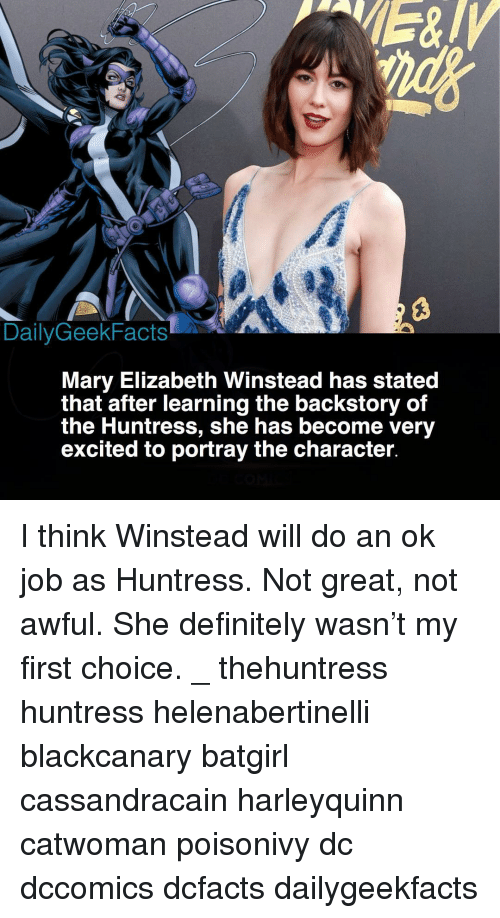Definitely, Memes, and 🤖: DailyGeekFacts  Mary Elizabeth Winstead has stated  that after learning the backstory of  the Huntress, she has become very  excited to portray the character I think Winstead will do an ok job as Huntress. Not great, not awful. She definitely wasn't my first choice. _ thehuntress huntress helenabertinelli blackcanary batgirl cassandracain harleyquinn catwoman poisonivy dc dccomics dcfacts dailygeekfacts