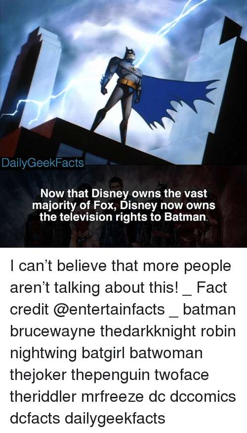 Batman, Disney, and Memes: DailyGeekFacts -  Now that Disney owns the vast  majority of Fox, Disney now owns  the television rights to Batman I can't believe that more people aren't talking about this! _ Fact credit @entertainfacts _ batman brucewayne thedarkknight robin nightwing batgirl batwoman thejoker thepenguin twoface theriddler mrfreeze dc dccomics dcfacts dailygeekfacts