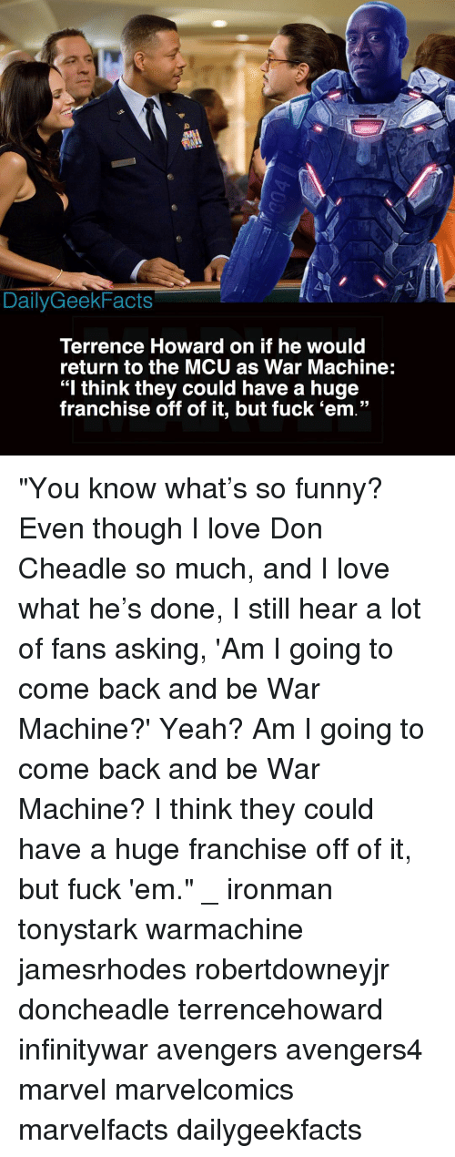 """Funny, Love, and Memes: DailyGeekFacts  Terrence Howard on if he would  return to the MCU as War Machine:  """"I think they could have a huge  franchise off of it, but fuck 'em."""" """"You know what's so funny? Even though I love Don Cheadle so much, and I love what he's done, I still hear a lot of fans asking, 'Am I going to come back and be War Machine?' Yeah? Am I going to come back and be War Machine? I think they could have a huge franchise off of it, but fuck 'em."""" _ ironman tonystark warmachine jamesrhodes robertdowneyjr doncheadle terrencehoward infinitywar avengers avengers4 marvel marvelcomics marvelfacts dailygeekfacts"""