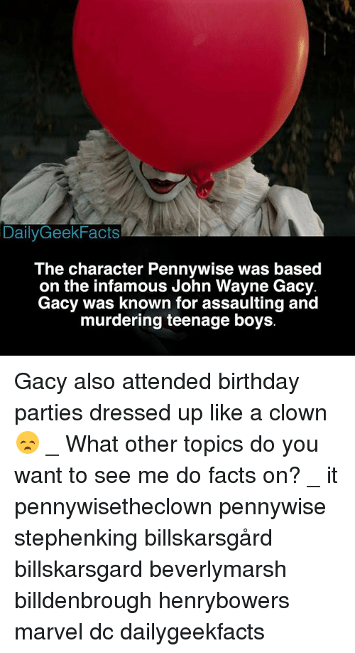 Birthday, Facts, and Memes: DailyGeekFacts  The character Pennywise was based  on the infamous John Wayne Gacy  Gacy was known for assaulting and  murdering teenage boys Gacy also attended birthday parties dressed up like a clown 😞 _ What other topics do you want to see me do facts on? _ it pennywisetheclown pennywise stephenking billskarsgård billskarsgard beverlymarsh billdenbrough henrybowers marvel dc dailygeekfacts