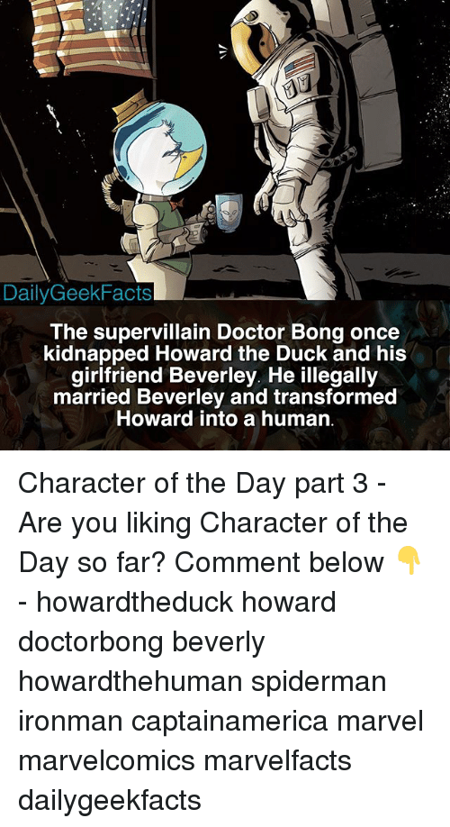 Doctor, Memes, and Duck: DailyGeekFacts  The supervillain Doctor Bong once  kidnapped Howard the Duck and his  girlfriend Beverley. He illegally  married Beverley and transformed  Howard into a human Character of the Day part 3 - Are you liking Character of the Day so far? Comment below 👇 - howardtheduck howard doctorbong beverly howardthehuman spiderman ironman captainamerica marvel marvelcomics marvelfacts dailygeekfacts