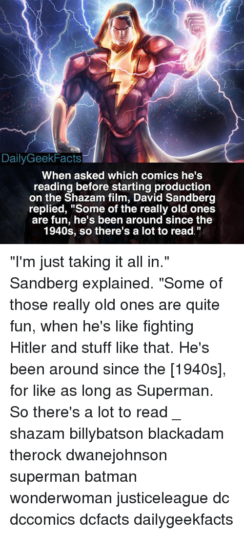 "Batman, Memes, and Shazam: DailyGeekFacts  When asked which comics he's  reading before starting production  on the Shazam film, David Sandberg  replied, ""Some of the really old ones  are fun, he's been around since the  1940s, so there's a lot to read. ""I'm just taking it all in."" Sandberg explained. ""Some of those really old ones are quite fun, when he's like fighting Hitler and stuff like that. He's been around since the [1940s], for like as long as Superman. So there's a lot to read _ shazam billybatson blackadam therock dwanejohnson superman batman wonderwoman justiceleague dc dccomics dcfacts dailygeekfacts"