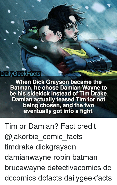 Memes, 🤖, and Robin: DailyGeekFacts  When Dick Grayson became the  Batman, he chose Damian Wayne to  be his sidekick instead of Tim Drake.  Damian actually teased Tim for not  being chosen, and the two  eventually got into a fight. Tim or Damian? Fact credit @jakorbie_comic_facts timdrake dickgrayson damianwayne robin batman brucewayne detectivecomics dc dccomics dcfacts dailygeekfacts