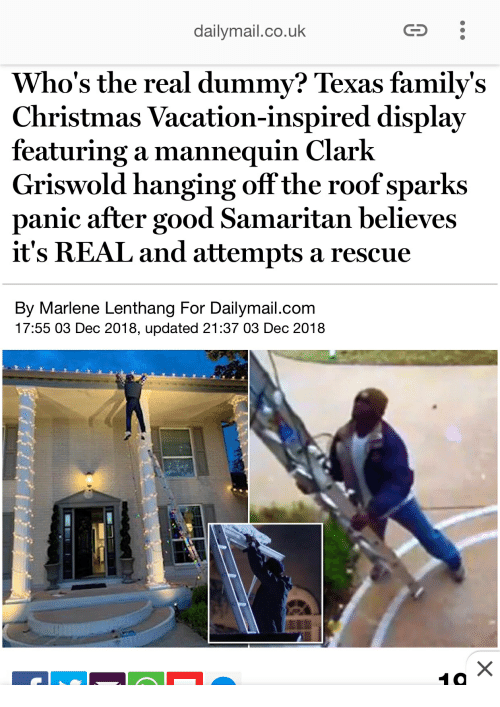 Christmas, Good, and Texas: dailymail.co.uk  Who's the real dummy? Texas family's  Christmas Vacation-inspired display  featuring a mannequin Clark  Griswold hanging off the roof sparks  panic after good Samaritan believes  it's REAL and attempts a rescue  By Marlene Lenthang For Dailymail.com  17:55 03 Dec 2018, updated 21:37 03 Dec 2018  10