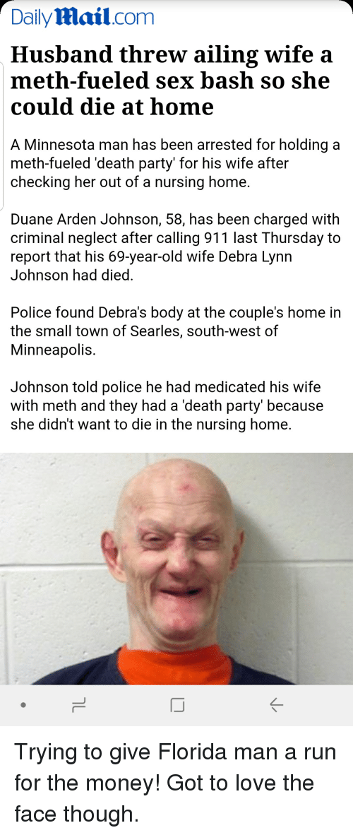 Florida Man, Love, and Money: DailyMail.com  Husband threw ailing wife a  meth-fueled sex bash so she  could die at home  A Minnesota man has been arrested for holding a  meth-fueled 'death party' for his wife after  checking her out of a nursing home.  Duane Arden Johnson, 58, has been charged with  criminal neglect after calling 911 last Thursday to  report that his 69-year-old wife Debra Lynn  Johnson had died.  Police found Debra's body at the couple's home in  the small town of Searles, south-west of  Minneapolis  Johnson told police he had medicated his wife  with meth and they had a 'death party' because  she didn't want to die in the nursing home.