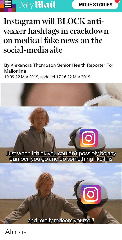 Fake, Instagram, and News: . Dailymail  MORE STORIES  Instagram will BLOCK anti-  vaxxer hashtags in crackdown  on medical fake news on the  social-media site  By Alexandra Thompson Senior Health Reporter For  Mailonline  10:09 22 Mar 2019, updated 17:16 22 Mar 2019  Just when I think you couldni't possibly be any  dumber, you go and do something like this  and totally redeem yourself! Almost