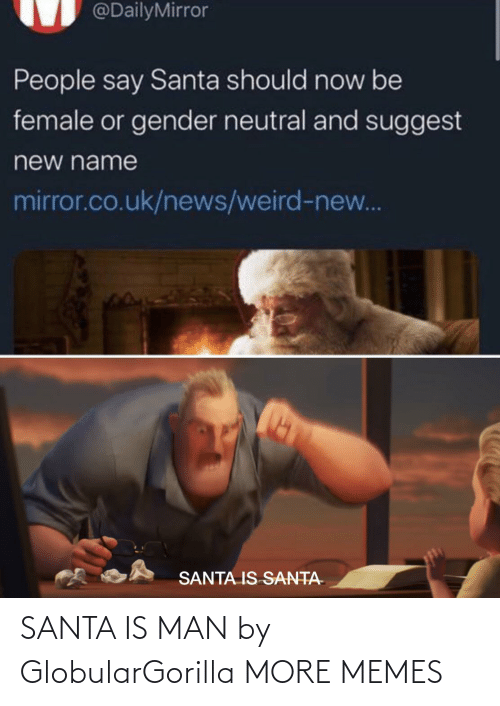 Dank, Memes, and News: @DailyMirror  People say Santa should now be  female or gender neutral and suggest  new name  mirror.co.uk/news/weird-new...  SANTA IS SANTA- SANTA IS MAN by GlobularGorilla MORE MEMES