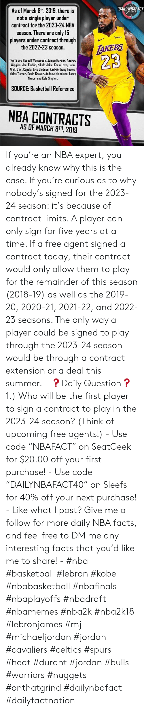 "Basketball, Facts, and James Harden: DAILYNBAFACT  As of March 8th 2019, there is  not a single player under  contract for the 2023-24 NBA  season. There are only 15  players under contract through  the 2022-23 season.  wish  The 15 are Russell Westbrook, James Harden, Andrew  Wiggins, Joel Embiid, Nikola Jokic, Kevin Love, Jahn  Wall, Clint Capela, Eric Bledsoe, Karl-Anthony Towns,  Myles Turner, Devin Booker, Andrew Nichalsan, Larry  Nance, and Kyle Singler  23  SOURCE: Basketball Reference  NBA CONTRACTS  AS OF MARCH 8TH, 2019 If you're an NBA expert, you already know why this is the case. If you're curious as to why nobody's signed for the 2023-24 season: it's because of contract limits. A player can only sign for five years at a time. If a free agent signed a contract today, their contract would only allow them to play for the remainder of this season (2018-19) as well as the 2019-20, 2020-21, 2021-22, and 2022-23 seasons. The only way a player could be signed to play through the 2023-24 season would be through a contract extension or a deal this summer. - ❓Daily Question❓ 1.) Who will be the first player to sign a contract to play in the 2023-24 season? (Think of upcoming free agents!) - Use code ""NBAFACT"" on SeatGeek for $20.00 off your first purchase! - Use code ""DAILYNBAFACT40"" on Sleefs for 40% off your next purchase! - Like what I post? Give me a follow for more daily NBA facts, and feel free to DM me any interesting facts that you'd like me to share! - #nba #basketball #lebron #kobe #nbabasketball #nbafinals #nbaplayoffs #nbadraft #nbamemes #nba2k #nba2k18 #lebronjames #mj #michaeljordan #jordan #cavaliers #celtics #spurs #heat #durant #jordan #bulls #warriors #nuggets #onthatgrind #dailynbafact #dailyfactnation"