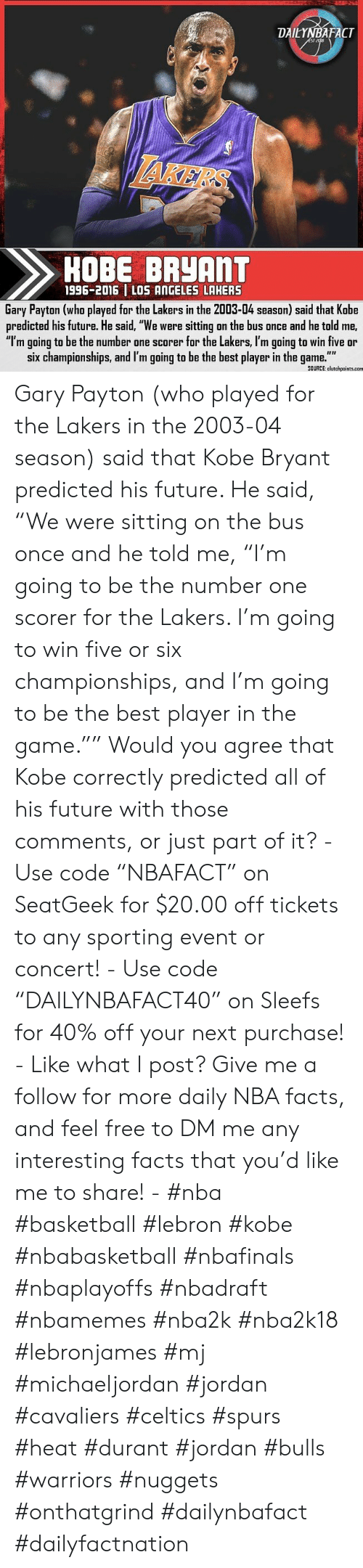"Basketball, Facts, and Future: DAILYNBAFACT  ST2dis  HAKERS  HOBE BRYANT  1996-2016 LOS ANGELES LAHERS  Gary Payton (who played for the Lakers in the 2003-04 season) said that Kobe  predicted his future. He said, ""We were sitting on the bus once and he told me,  ""I'm going to be the number one scorer for the Lakers, I'm going to win five or  six championships, and I'm going to be the best player in the game.""  SOURCE: clutchpoints.com Gary Payton (who played for the Lakers in the 2003-04 season) said that Kobe Bryant predicted his future. He said, ""We were sitting on the bus once and he told me, ""I'm going to be the number one scorer for the Lakers. I'm going to win five or six championships, and I'm going to be the best player in the game."""" Would you agree that Kobe correctly predicted all of his future with those comments, or just part of it? - Use code ""NBAFACT"" on SeatGeek for $20.00 off tickets to any sporting event or concert! - Use code ""DAILYNBAFACT40"" on Sleefs for 40% off your next purchase! - Like what I post? Give me a follow for more daily NBA facts, and feel free to DM me any interesting facts that you'd like me to share! - #nba #basketball #lebron #kobe #nbabasketball #nbafinals #nbaplayoffs #nbadraft #nbamemes #nba2k #nba2k18 #lebronjames #mj #michaeljordan #jordan #cavaliers #celtics #spurs #heat #durant #jordan #bulls #warriors #nuggets #onthatgrind #dailynbafact #dailyfactnation"
