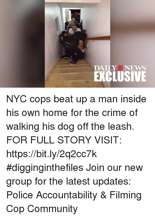 Community, Crime, and Memes: DAILYNEWS  EXCLUSIVE NYC cops beat up a man inside his own home for the crime of walking his dog off the leash. FOR FULL STORY VISIT: https://bit.ly/2q2cc7k #digginginthefiles Join our new group for the latest updates: Police Accountability & Filming Cop Community