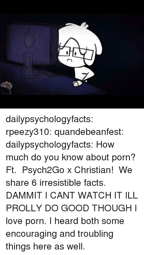 Facts, Gif, and Love: dailypsychologyfacts:  rpeezy310: quandebeanfest:  dailypsychologyfacts:  How much do you know about porn? Ft.  Psych2Go x Christian!  We share 6 irresistible facts.   DAMMIT I CANT WATCH IT ILL PROLLY DO GOOD THOUGH   I love porn. I heard both some encouraging and troubling things here as well.