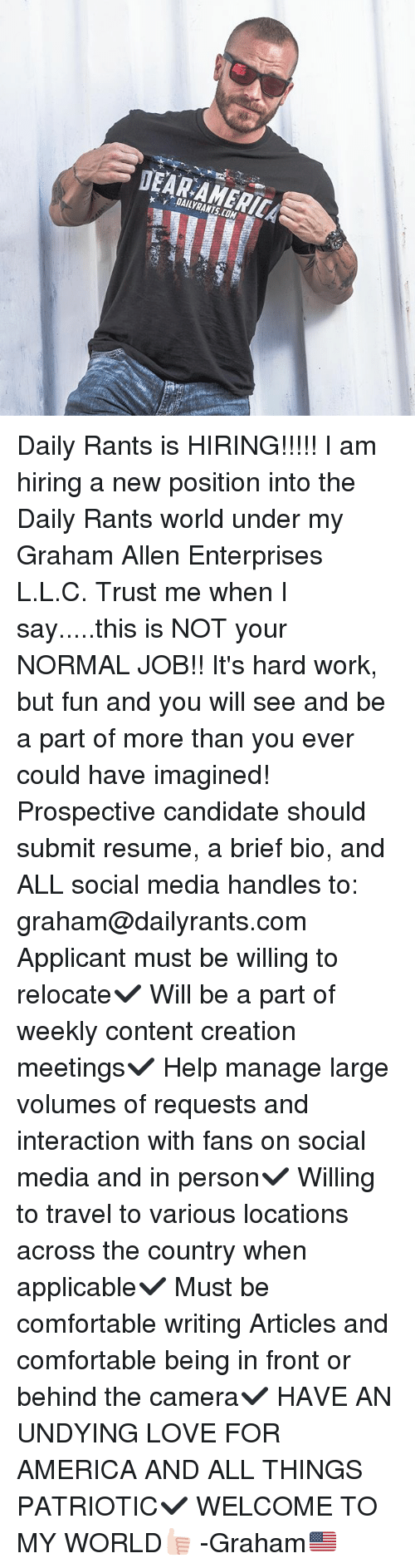 America, Comfortable, and Love: DAILYRANTS.COM Daily Rants is HIRING!!!!! I am hiring a new position into the Daily Rants world under my Graham Allen Enterprises L.L.C. Trust me when I say.....this is NOT your NORMAL JOB!! It's hard work, but fun and you will see and be a part of more than you ever could have imagined! Prospective candidate should submit resume, a brief bio, and ALL social media handles to: graham@dailyrants.com Applicant must be willing to relocate✔️ Will be a part of weekly content creation meetings✔️ Help manage large volumes of requests and interaction with fans on social media and in person✔️ Willing to travel to various locations across the country when applicable✔️ Must be comfortable writing Articles and comfortable being in front or behind the camera✔️ HAVE AN UNDYING LOVE FOR AMERICA AND ALL THINGS PATRIOTIC✔️ WELCOME TO MY WORLD👍🏻 -Graham🇺🇸