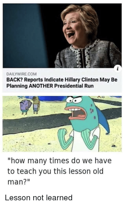 """Hillary Clinton, How Many Times, and Old Man: DAILYWIRE.COM  BACK? Reports Indicate Hillary Clinton May Be  Planning ANOTHER Presidential Run  """"how many times do we have  to teach you this lesson old  man?"""" Lesson not learned"""