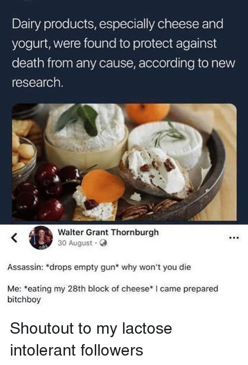 Memes, Death, and I Came: Dairy products, especially cheese and  yogurt, were found to protect against  death from any cause, according to new  research  Walter Grant Thornburgh  30 August G  Assassin: *drops empty gun* why won't you die  Me: *eating my 28th block of cheese*I came prepared  bitchboy Shoutout to my lactose intolerant followers