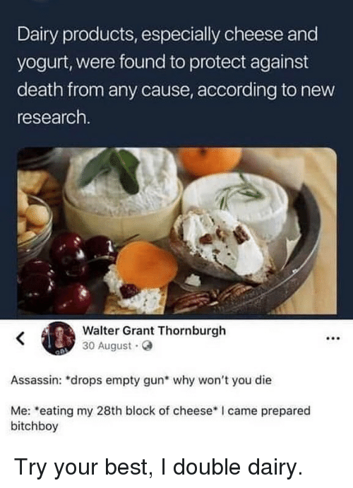 "Memes, Best, and Death: Dairy products, especially cheese and  yogurt, were found to protect against  death from any cause, according to new  research.  Walter Grant Thornburgh  30 August.o  Assassin: ""drops empty gun why won't you die  Me: eating my 28th block of cheeseI came prepared  bitchboy Try your best, I double dairy."