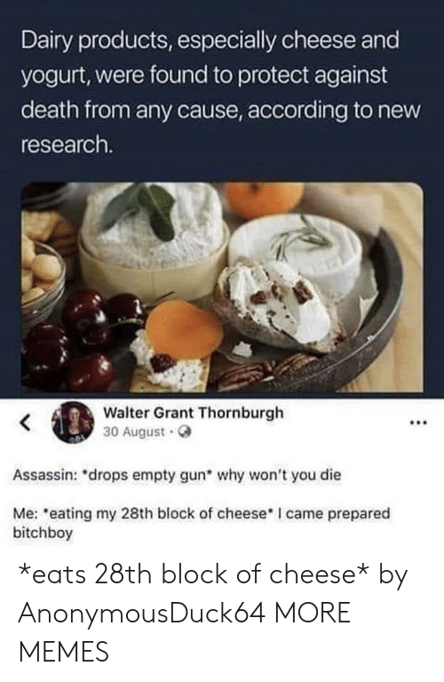 Dank, Memes, and Target: Dairy products, especially cheese and  yogurt, were found to protect against  death from any cause, according to new  research.  Walter Grant Thornburgh  30 August.  .00  Assassin: *drops empty gun why won't you die  Me: eating my 28th block of cheese I came prepared  bitchboy *eats 28th block of cheese* by AnonymousDuck64 MORE MEMES