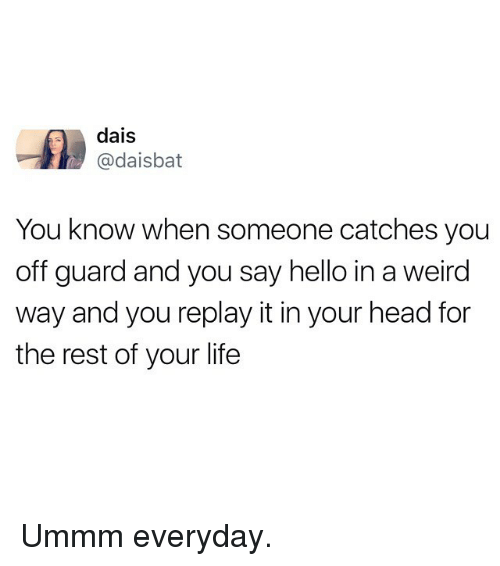 Funny, Head, and Hello: dais  @daisbat  You know when someone catches you  off guard and you say hello in a weird  way and you replay it in your head for  the rest of your life Ummm everyday.