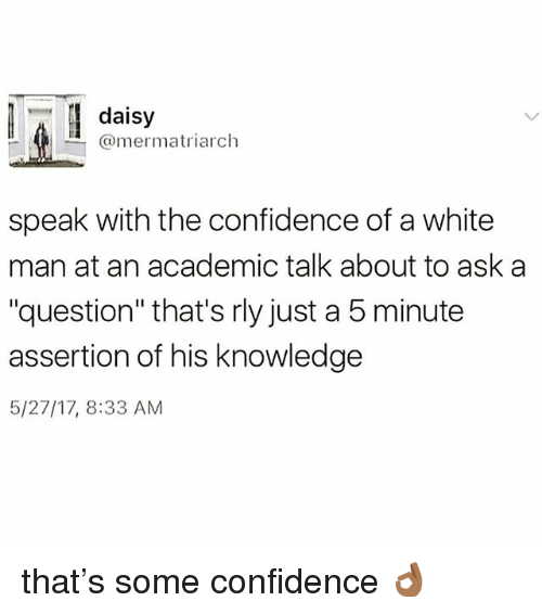 "Confidence, Memes, and White: daisy  @mermatriarch  speak with the confidence of a white  man at an academic talk about to ask a  ""question"" that's rly just a 5 minute  assertion of his knowledge  5/27/17, 8:33 AM that's some confidence 👌🏾"