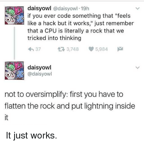 "The Rock, Lightning, and Hack: daisyowl @daisyowl 19h  if you ever code something that ""feels  like a hack but it works,"" just remember  that a CPU is literally a rock that we  tricked into thinking  h 37  3,748 5,984  daisyowl  @daisyowl  not to oversimplify: first you have to  flatten the rock and put lightning inside  it It just works."