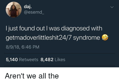 All The, All, and Syndrome: daj.  @esemd.  I just found out I was diagnosed with  getmadoverlittleshit24/7 syndrome  8/9/18, 6:46 PM  5,140 Retweets 8,482 Likes Aren't we all the