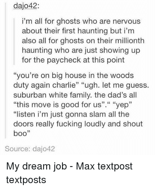 "Boo, Charlie, and Family: dajo42:  i'm all for ghosts who are nervous  about their first haunting but i'm  also all for ghosts on their millionth  haunting who are just showing up  for the paycheck at this point  ""you're on big house in the woods  duty again charlie"" ""ugh. let me guess.  suburban white family. the dad's all  ""this move is good for us""."" ""yep""  ""listen i'm just gonna slam all the  doors really fucking loudly and shout  boo  Source: dajo42 My dream job - Max textpost textposts"