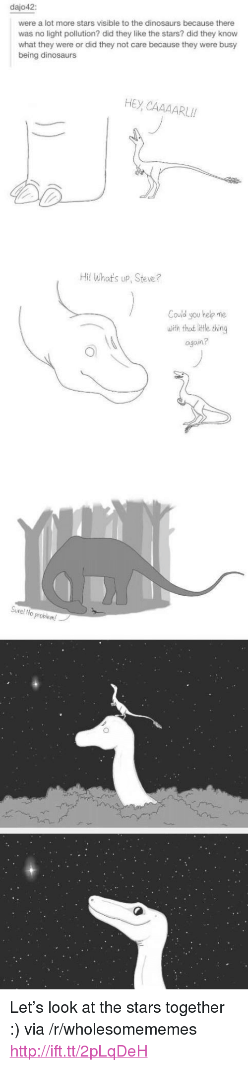 """Thot, Dinosaurs, and Help: dajo42:  were a lot more stars visible to the dinosaurs because there  was no light pollution? did they like the stars? did they know  what they were or did they not care because they were busy  being dinosaurs  HEY CAAAARLI!  Hil Whot's up, Steve?  Could you help me  uiih thot itte thing  ogoin?  Sure! No  problem! <p>Let&rsquo;s look at the stars together :) via /r/wholesomememes <a href=""""http://ift.tt/2pLqDeH"""">http://ift.tt/2pLqDeH</a></p>"""