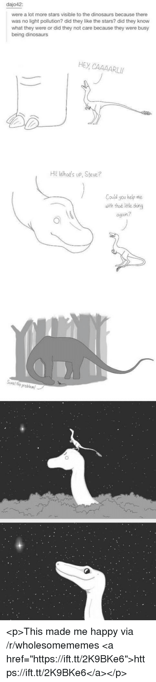 """Thot, Dinosaurs, and Happy: dajo42  were a lot more stars visible to the dinosaurs because there  was no light pollution? did they like the stars? did they know  what they were or did they not care because they were busy  being dinosaurs  HEY CAAAARUII  Hil Whot's up, Steve?  Could you help me  uith thot little thing  agoin?  Sure! No problem! <p>This made me happy via /r/wholesomememes <a href=""""https://ift.tt/2K9BKe6"""">https://ift.tt/2K9BKe6</a></p>"""