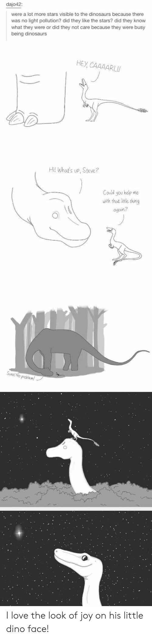 Love, Thot, and Dinosaurs: dajo42:  were a lot more stars visible to the dinosaurs because there  was no light pollution? did they like the stars? did they know  what they were or did they not care because they were busy  being dinosaurs  HEY CAAAARL  Hi! What's up, Steve?  Could you help me  with thot little thing  again?  Sure!  No problem! I love the look of joy on his little dino face!