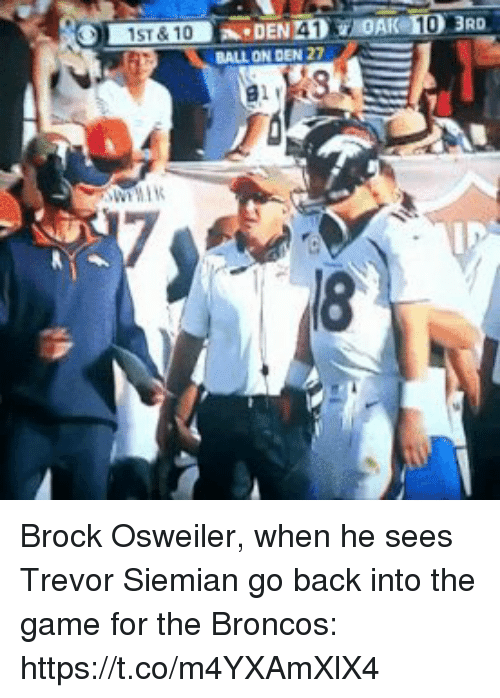 Sports, The Game, and Brock: DAK 10  1ST&10DEN 41  BALL ON DEN 27  18 Brock Osweiler, when he sees Trevor Siemian go back into the game for the Broncos: https://t.co/m4YXAmXlX4