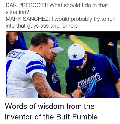 Nfl, Mark Sanchez, and Sanchez: DAK PRESCOTT What should I do in that  situation?  MARK SANCHEZ: would probably try to run  into that guys ass and fumble Words of wisdom from the inventor of the Butt Fumble