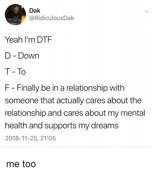 Dtf, Yeah, and Girl Memes: Dak  @RidiculousDak  Yeah I'm DTF  D - Down  T - To  F - Finally be in a relationship with  someone that actually cares about the  relationship and cares about my mental  health and supports my dreams  2018-11-25, 21:05 me too