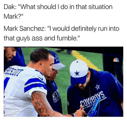 """Memes, Mark Sanchez, and 🤖: Dak: """"What should do in that situation  Mark?""""  Mark Sanchez: """"I would definitely run into  that guys ass and fumble."""""""