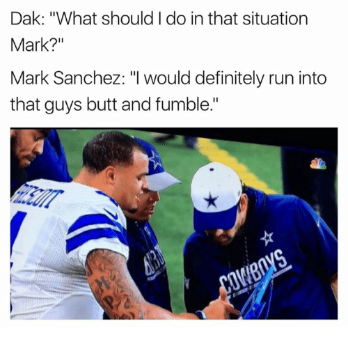 """Butt, Definitely, and Run: Dak: """"What should I do in that situation  Mark?""""  Mark Sanchez: """"I would definitely run into  that guys butt and fumble."""""""