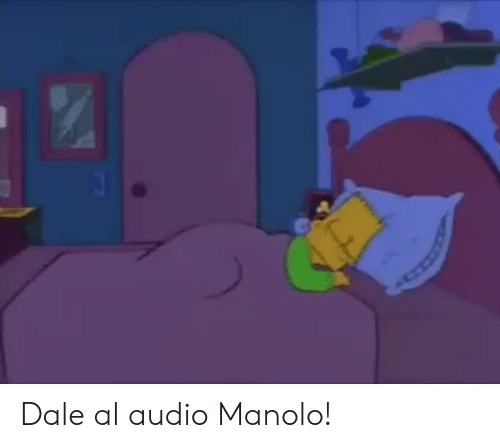 Audio,  Dale, and Manolo: Dale al audio Manolo!