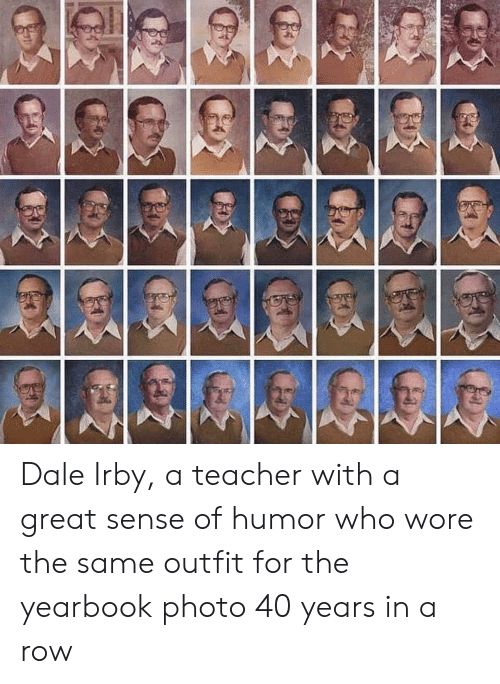 Teacher, Who, and Photo: Dale Irby, a teacher with a great sense of humor who wore the same outfit for the yearbook photo 40 years in a row