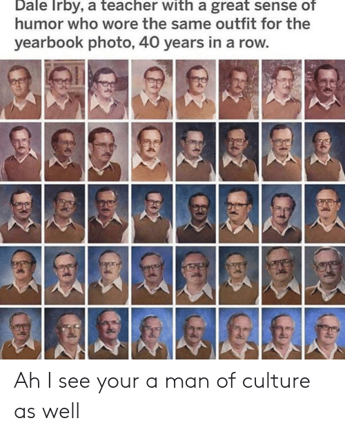 Reddit, Teacher, and Who: Dale Irby, a teacher with a great sense of  humor who wore the same outfit for the  yearbook photo, 40 years in a row Ah I see your a man of culture as well