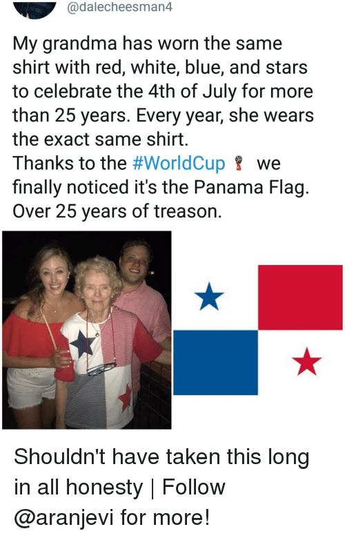 Grandma, Memes, and Taken: @dalecheesman4  My grandma has worn the same  shirt with red, white, blue, and stars  to celebrate the 4th of July for more  than 25 years. Every year, she wears  the exact same shirt  Thanks to the #WorldCup we  finally noticed it's the Panama Flag.  Over 25 years of treason. Shouldn't have taken this long in all honesty | Follow @aranjevi for more!