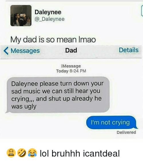 Memes, 🤖, and Means: Daley nee  Daley nee  My dad is so mean lmao  Details  Messages  Dad  i Message  Today 8:24 PM  Daley nee please turn down your  sad music we can still hear you  crying,,, and shut up already he  was ugly  I'm not crying  Delivered 😩🤣😂 lol bruhhh icantdeal