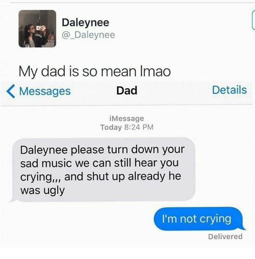 Crying, Dad, and Lmao: Daley nee  DS  Daley nee  My dad is so mean lmao  Details  Dad  Messages  i Message  Today 8:24 PM  Daleynee please turn down your  sad music we can still hear you  crying,,, and shut up already he  was ugly  I'm not crying  Delivered