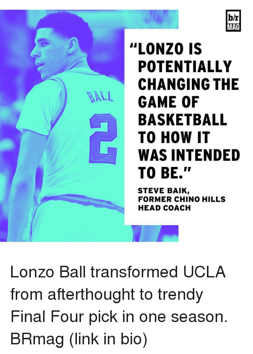 """Sports, Ucla, and Coach: DALL  b/r  MAG  """"LONZO IS  POTENTIALLY  CHANGING THE  GAME OF  BASKETBALL  TO HOW IT  WAS INTENDED  TO BE.""""  STEVE BAIK  FORMER CHINO HILLS  HEAD COACH Lonzo Ball transformed UCLA from afterthought to trendy Final Four pick in one season. BRmag (link in bio)"""