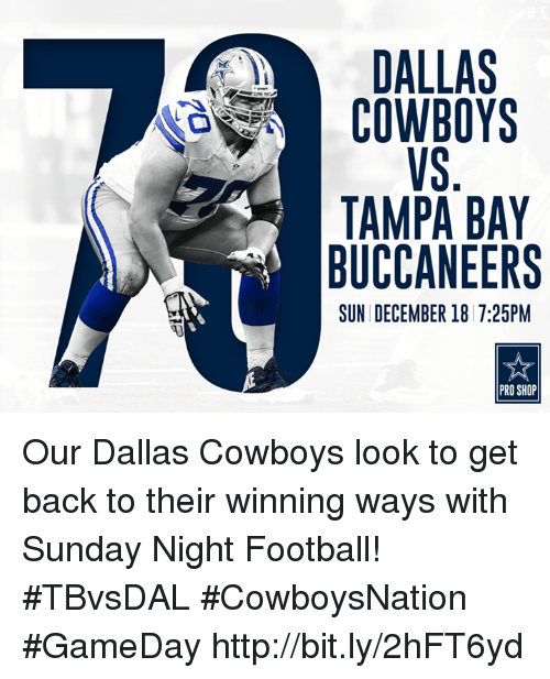 Dallas Cowboys, Memes, and Dallas Cowboys: DALLAS  COWBOYS  TAMPA BAY  BUCCANEERS  SUN DECEMBER 18 7:25PM  PRO SHOP Our Dallas Cowboys look to get back to their winning ways with Sunday Night Football!  #TBvsDAL #CowboysNation #GameDay http://bit.ly/2hFT6yd