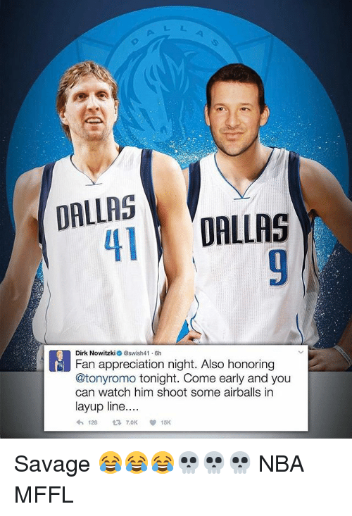 Dirk Nowitzki, Memes, and Nba: DALLAS  DALLAS  M Dirk Nowitzki Oswish41.6h  Fan appreciation night. Also honoring  @tonyromo tonight. Come early and you  can watch him shoot some airballs in  layup line....  128  15K Savage 😂😂😂💀💀💀 NBA MFFL