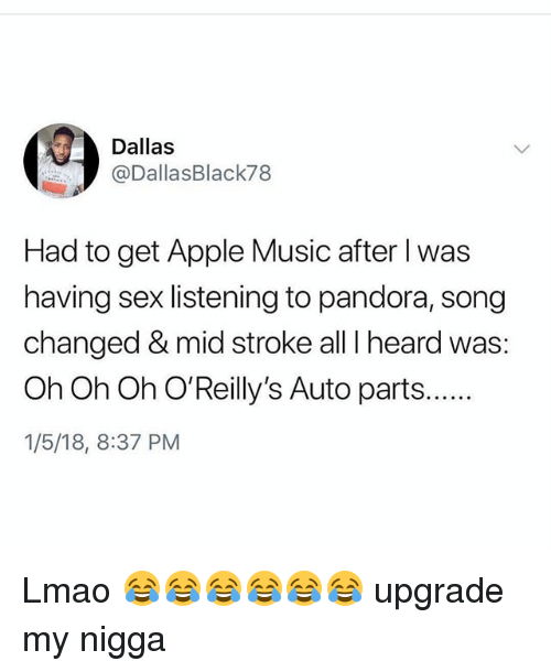 Apple, Lmao, and Memes: Dallas  @DallasBlack78  Had to get Apple Music after I was  having sex listening to pandora, song  changed & mid stroke all I heard was:  Oh Oh Oh O'Reilly's Auto parts.  1/5/18, 8:37 PM Lmao 😂😂😂😂😂😂 upgrade my nigga