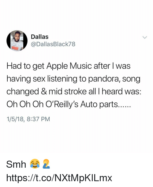 Apple, Music, and Sex: Dallas  @DallasBlack78  Had to get Apple Music after l was  having sex listening to pandora, song  changed & mid stroke all I heard was:  Oh Oh Oh O'Reilly's Auto parts..  1/5/18, 8:37 PM Smh 😂🤦‍♂️ https://t.co/NXtMpKILmx