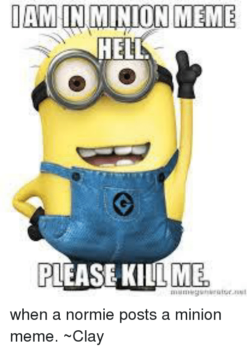 Meme, Memes, and Minion: DAM IN MINION MEME  HELL  PLEASE KILL ME when a normie posts a minion meme. ~Clay