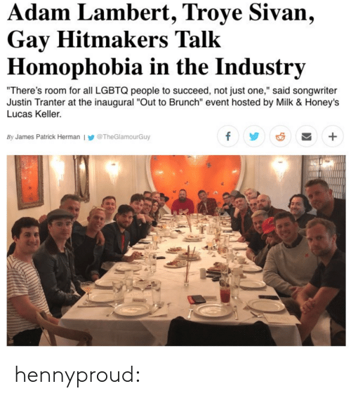 """Bailey Jay, Gif, and Target: dam Lambert, Troye Sivan,  Gay Hitmakers Talk  Homophobia in the Industrv  There's room for all LGBTQ people to succeed, not just one,"""" said songwriter  Justin Tranter at the inaugural """"Out to Brunch"""" event hosted by Milk & Honeys  Lucas Keller.  By James Patrick Herman l У @TheGlamourGuy hennyproud:"""