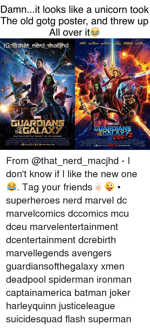 Memes, 🤖, and Mcu: Daman...it looks like a unicorn took  The old gotg poster, and threw up  All over it  CHRIS  ZOE  DAVE  BRADLEY  KURT  PRATT SALDANA BAUTISTA  DIESEL IG that nerd amaejhd  GUAR  MARE STUDIO  OF  THE  OF  FROM THE STUD10 THAT BROUGHT YOU THE AVENBERS  N30, reaLD 3D 8.1.14 AND IMAX 3D  IN 30  REAL D 3D  AND IMAX 3D From @that_nerd_macjhd - I don't know if I like the new one😂. Tag your friends✌🏻️😜 • superheroes nerd marvel dc marvelcomics dccomics mcu dceu marvelentertainment dcentertainment dcrebirth marvellegends avengers guardiansofthegalaxy xmen deadpool spiderman ironman captainamerica batman joker harleyquinn justiceleague suicidesquad flash superman