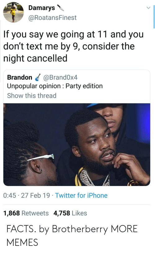 Dank, Facts, and Iphone: Damarys  @RoatansFinest  If you say we going at 11 and you  don't text me by 9, consider the  night cancelled  Brandon @Brand0x4  Unpopular opinion: Party edition  Show this thread  0:45 27 Feb 19 Twitter for iPhone  1,868 Retweets 4,758 Likes FACTS. by Brotherberry MORE MEMES
