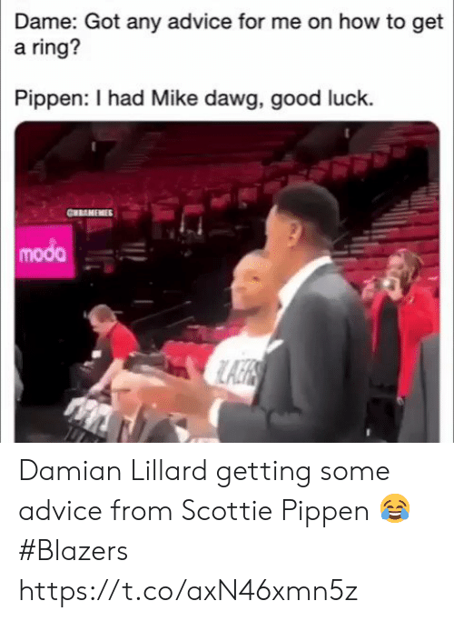 Advice, Memes, and Damian Lillard: Dame: Got any advice for me on how to get  a ring?  Pippen: I had Mike dawg, good luck.  CHRAMEMIES  modo Damian Lillard getting some advice from Scottie Pippen 😂  #Blazers https://t.co/axN46xmn5z