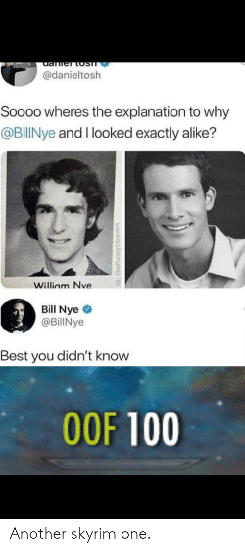 Bill Nye, Pof, and Skyrim: damer tosT  @danieltosh  Soooo wheres the explanation to why  @BillNye and I looked exactly alike?  William Nve  Bill Nye  @BillNye  Best you didn't know  POF 100  IG: TheFunnylntrovert Another skyrim one.